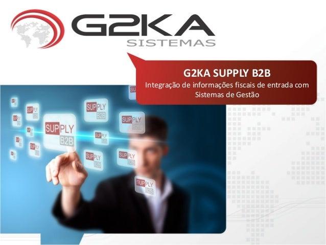 G2KA SUPPLY B2BIntegração de informações fiscais de entrada com               Sistemas de Gestão