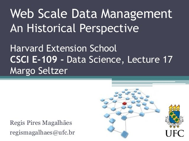 Web Scale Data Management An Historical Perspective Harvard Extension School CSCI E-109 - Data Science, Lecture 17 Margo S...
