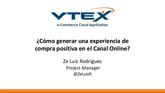 ¿Cómo generar una experiencia de compra positiva en el Canal Online? Ze Luiz Rodrigues Project Manager @ZeLuizR