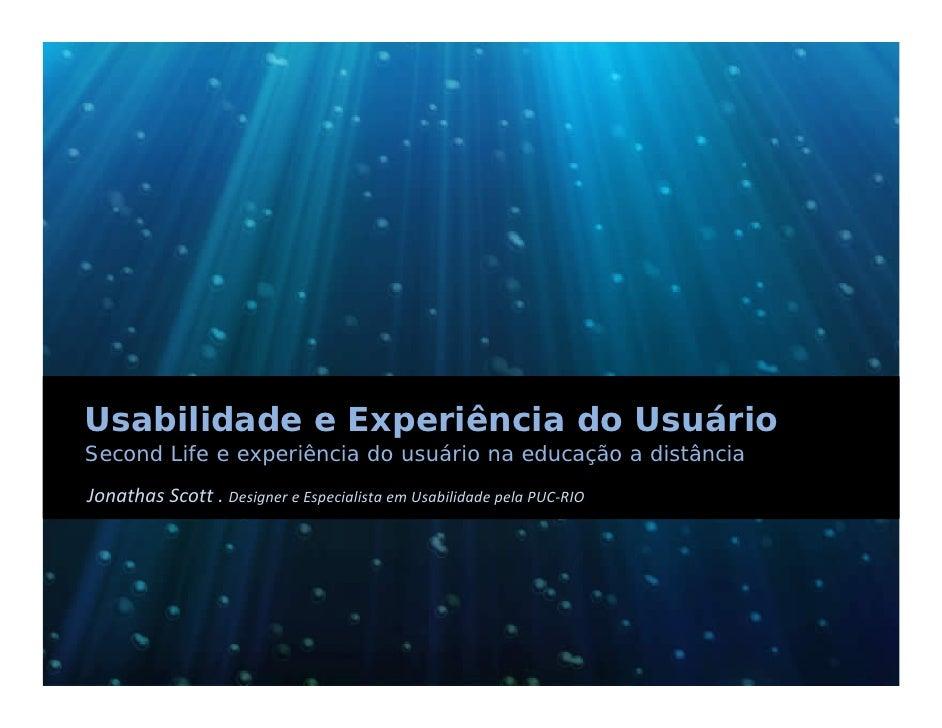 Usabilidade e Experiência do Usuário Second Life e experiência do usuário na educação a distância Jonathas Scott.Designe...