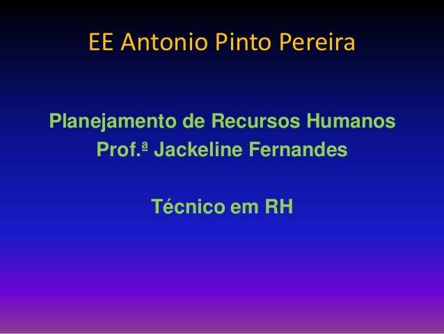 EE Antonio Pinto Pereira Planejamento de Recursos Humanos Prof.ª Jackeline Fernandes Técnico em RH