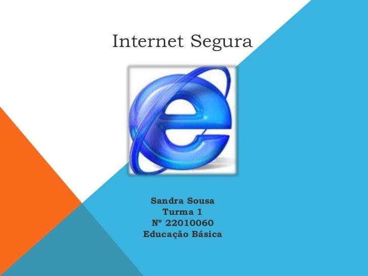 Internet Segura<br />Sandra Sousa<br />Turma 1 <br />Nº 22010060<br />Educação Básica<br />