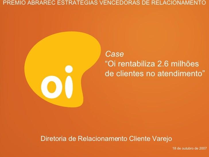 """Diretoria de Relacionamento Cliente Varejo  Case   """" Oi rentabiliza 2.6 milhões de clientes no atendimento"""" 18 de outubro ..."""