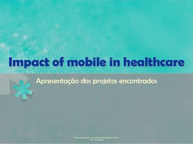 Fernando Machado <fernando.machado@mjv.com.br> MJV Tecnologia Impact of mobile in healthcare Apresentação dos projetos enc...