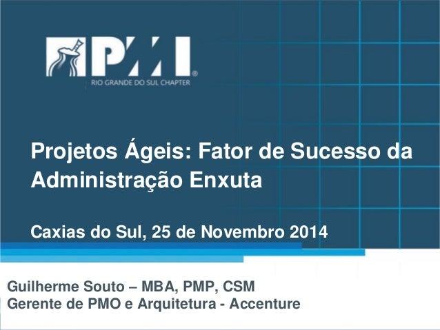 Projetos Ágeis: Fator de Sucesso da Administração Enxuta Caxias do Sul, 25 de Novembro 2014  Guilherme Souto – MBA, PMP, C...
