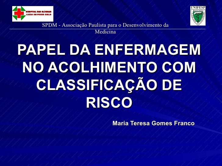 PAPEL DA ENFERMAGEM NO ACOLHIMENTO COM CLASSIFICAÇÃO DE RISCO Maria Teresa Gomes Franco SPDM - Associação Paulista para o ...