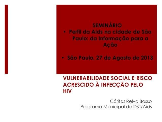 SEMINÁRIO • Perfil da Aids na cidade de São Paulo: da Informação para a Ação • São Paulo, 27 de Agosto de 2013  VULNERABIL...