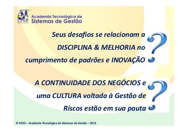 © ATSG – Academia Tecnológica de Sistemas de Gestão – 2013 Seus desafios se relacionam a DISCIPLINA & MELHORIA no cumprime...