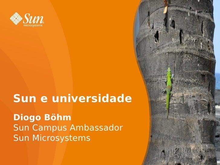 Sun e universidade Diogo Böhm Sun Campus Ambassador Sun Microsystems                          1