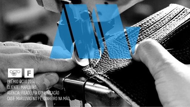PRÊMIO OCTO 2014 CLIENTE: MARLUVAS AGÊNCIA: FILADÉLFIA COMUNICAÇÃO CASE: MARLUVAS NO PÉ, DINHEIRO NA MÃO