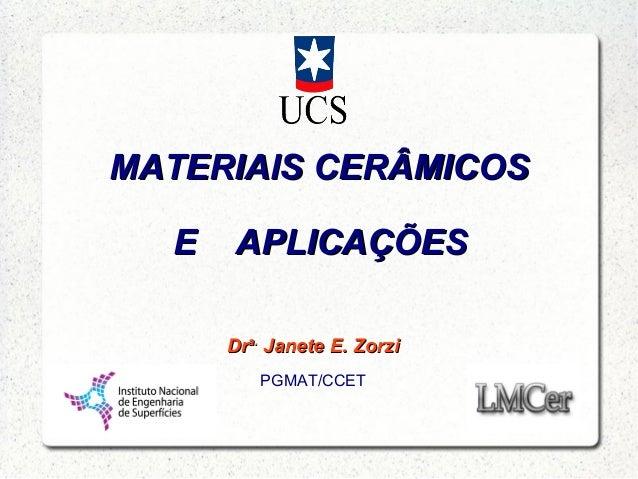 MATERIAIS CERÂMICOSMATERIAIS CERÂMICOS DrDra.a. Janete E. ZorziJanete E. Zorzi PGMAT/CCET E APLICAÇÕESE APLICAÇÕES