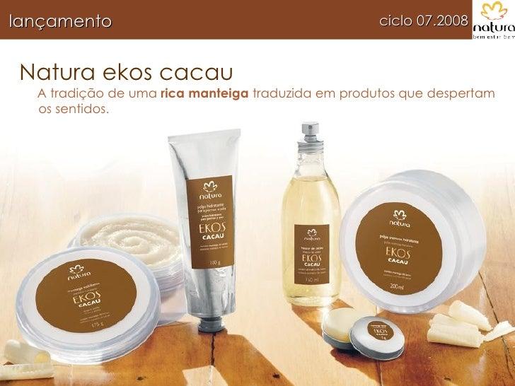 Natura ekos cacau A tradição de uma  rica manteiga  traduzida em produtos que despertam os sentidos. ciclo 07.2008 lançame...