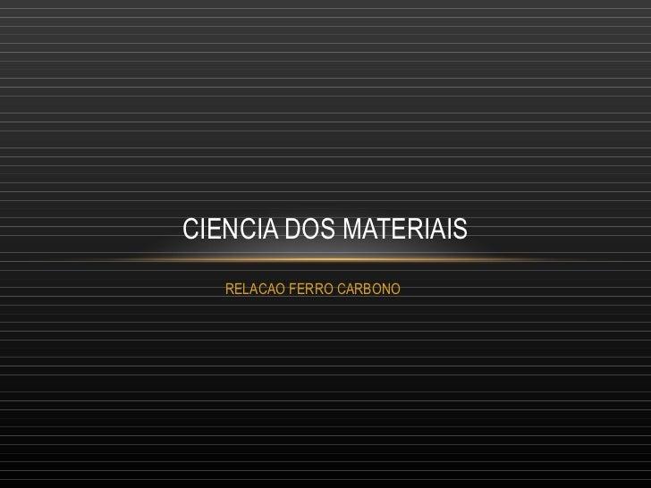 RELACAO FERRO CARBONO  CIENCIA DOS MATERIAIS