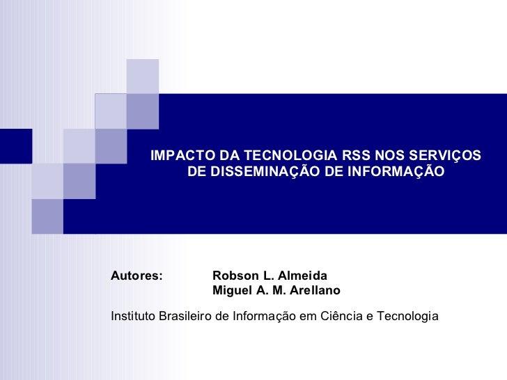 IMPACTO DA TECNOLOGIA RSS NOS SERVIÇOS DE DISSEMINAÇÃO DE INFORMAÇÃO Autores: Robson L. Almeida Miguel A. M. Arellano Inst...