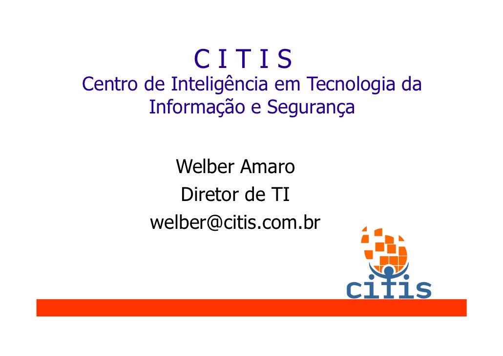 CITIS Centro de Inteligência em Tecnologia da        Informação e Segurança            Welber Amaro           Diretor de T...