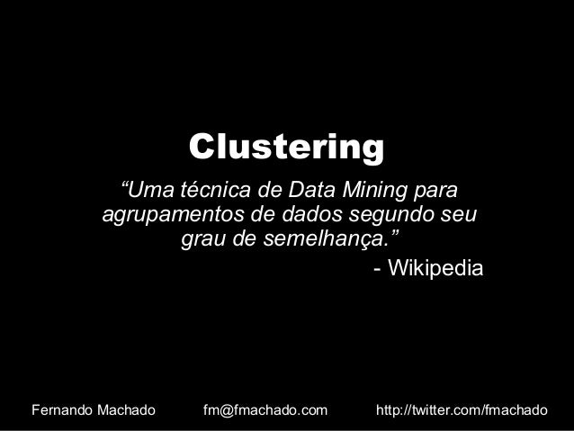 """Clustering """"Uma técnica de Data Mining para agrupamentos de dados segundo seu grau de semelhança."""" - Wikipedia Fernando Ma..."""
