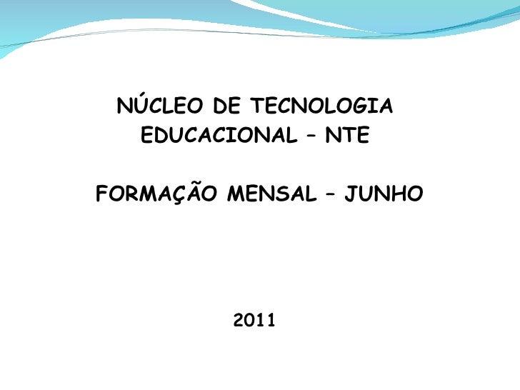NÚCLEO DE TECNOLOGIA  EDUCACIONAL – NTEFORMAÇÃO MENSAL – JUNHO         2011