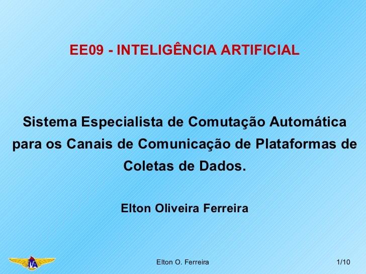 EE09 - INTELIGÊNCIA ARTIFICIAL Elton O. Ferreira /10 Sistema Especialista de Comutação Automática para os Canais de Comuni...
