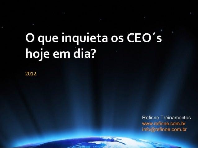 O que inquieta os CEO´shoje em dia?2012                   Refinne Treinamentos                   www.refinne.com.br       ...