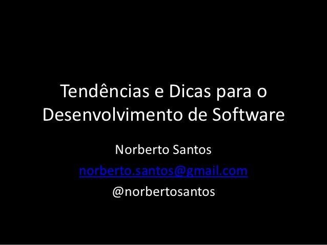 Tendências e Dicas para oDesenvolvimento de Software         Norberto Santos    norberto.santos@gmail.com         @norbert...