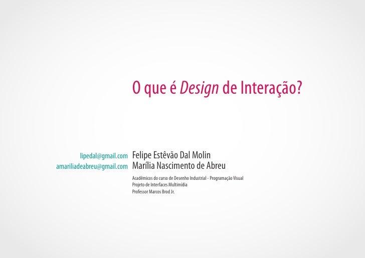O que é Design de Interação?         lipedal@gmail.com   Felipe Estêvão Dal Molinamariliadeabreu@gmail.com    Marília Nasc...