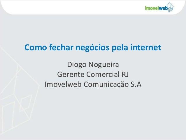 Como fechar negócios pela internet Diogo Nogueira Gerente Comercial RJ Imovelweb Comunicação S.A