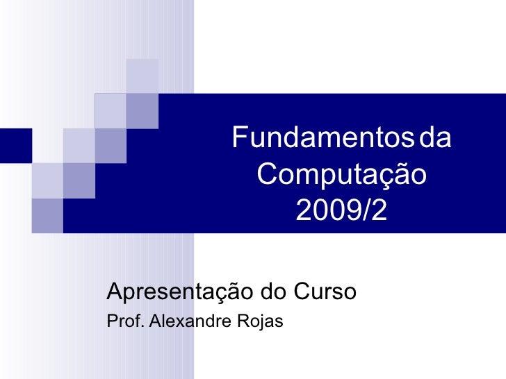 Fundamentos   da Computação 2010/2 Apresentação do Curso Prof. Alexandre Rojas
