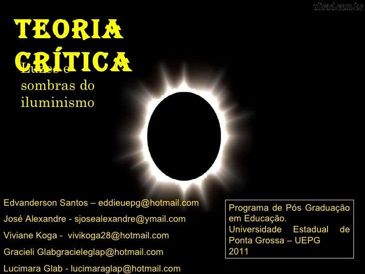 Teoria Crítica Luzes e sombras do iluminismo Edvanderson Santos – eddieuepg@hotmail.com José Alexandre - sjosealexandre@ym...