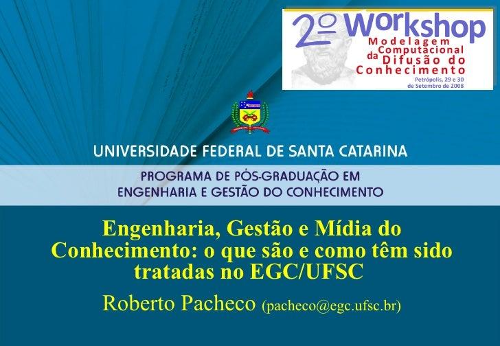 Engenharia, Gestão e Mídia do Conhecimento: o que são e como têm sido tratadas no EGC/UFSC   Roberto Pacheco  (pacheco@egc...