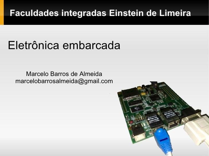 Faculdades integradas Einstein de Limeira Eletrônica embarcada Marcelo Barros de Almeida [email_address]