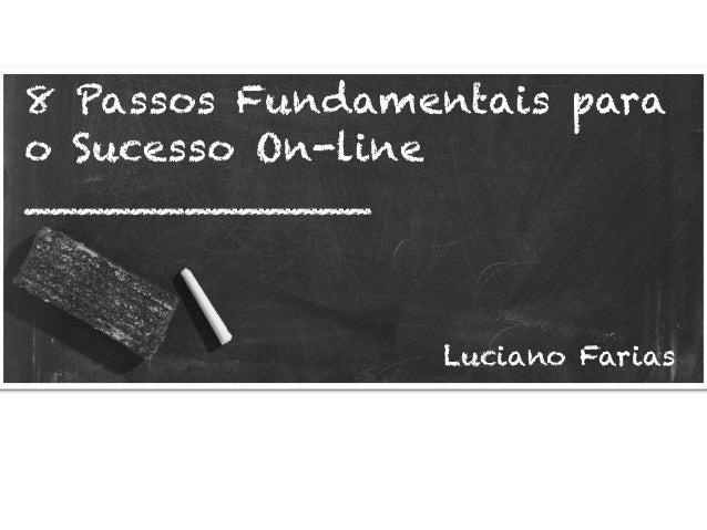 8 Passos Fundamentais para o Sucesso On-line _____________ Luciano Farias