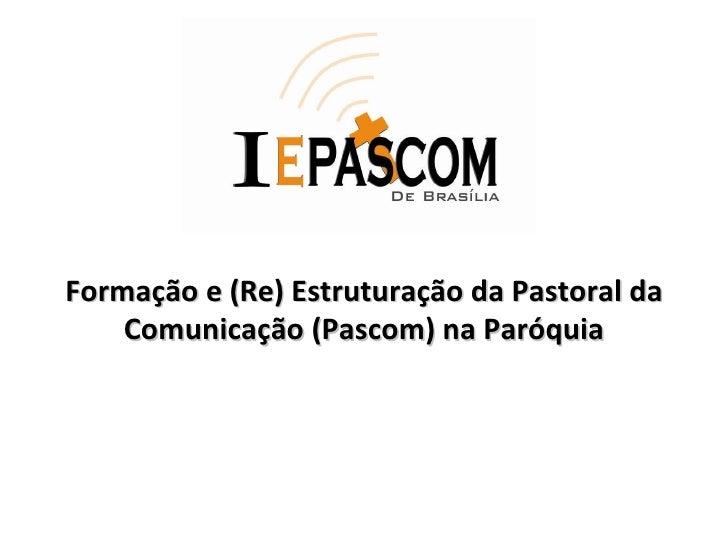 <ul><ul><li>Formação e (Re) Estruturação da Pastoral da Comunicação (Pascom) na Paróquia </li></ul></ul>