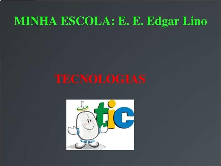 MINHA ESCOLA: E. E. Edgar Lino      TECNOLOGIAS