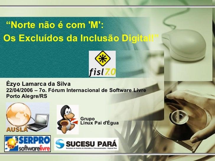 """"""" Norte não é com 'M': Os Excluídos da Inclusão Digital!"""" Ézyo Lamarca da Silva 22/04/2006 – 7o. Fórum Internacional de So..."""