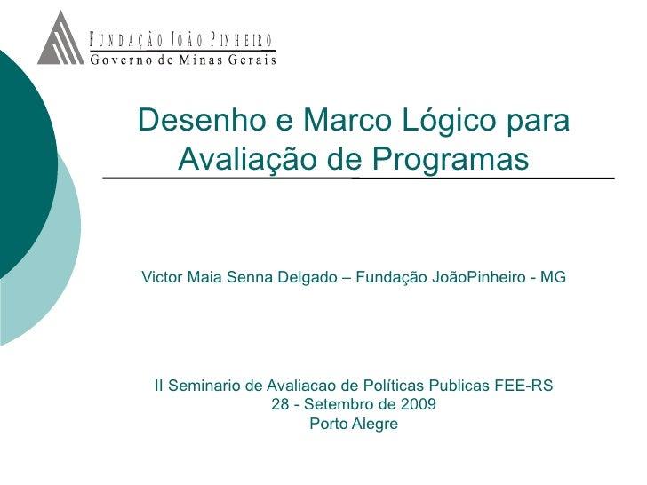 Desenho e Marco Lógico para Avaliação de Programas   Victor Maia Senna Delgado – Fundação JoãoPinheiro - MG II Seminario d...