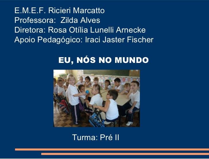 E.M.E.F. Ricieri MarcattoProfessora: Zilda AlvesDiretora: Rosa Otília Lunelli ArneckeApoio Pedagógico: Iraci Jaster Fische...