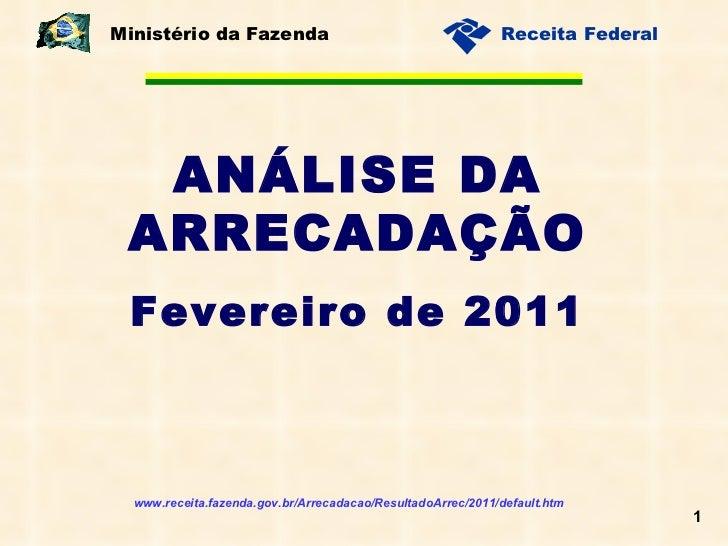 ANÁLISE DA ARRECADAÇÃO Fevereiro de 2011 Ministério da Fazenda www.receita.fazenda.gov.br/Arrecadacao/ResultadoArrec/2011/...