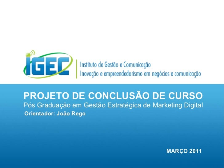 PROJETO DE CONCLUSÃO DE CURSO Pós Graduação em Gestão Estratégica de Marketing Digital Orientador: João Rego MARÇO 2011