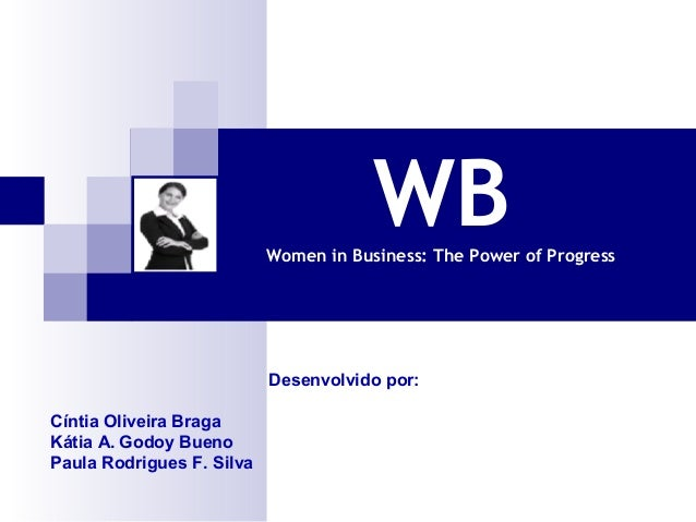 WB  Women in Business: The Power of Progress  Desenvolvido por: Cíntia Oliveira Braga Kátia A. Godoy Bueno Paula Rodrigues...