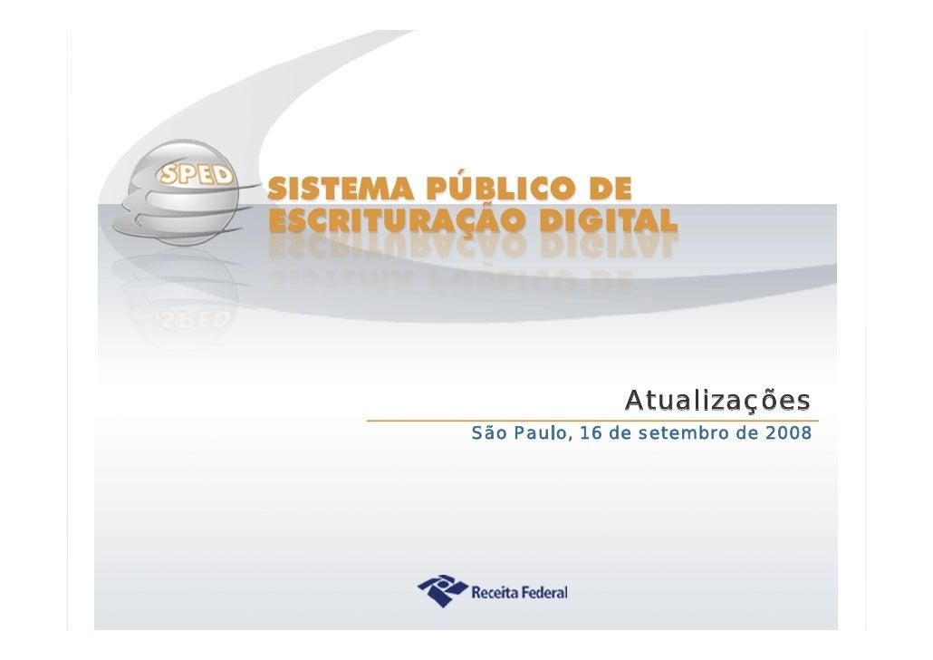 Atualizações                    São Paulo, 16 de setembro de 2008     Sistema Público de Escrituração Digital