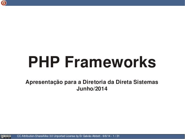CC Attribution-ShareAlike 3.0 Unported License by Er Galvão Abbott - 6/6/14 - 1 / 31 PHP Frameworks Apresentação para a Di...