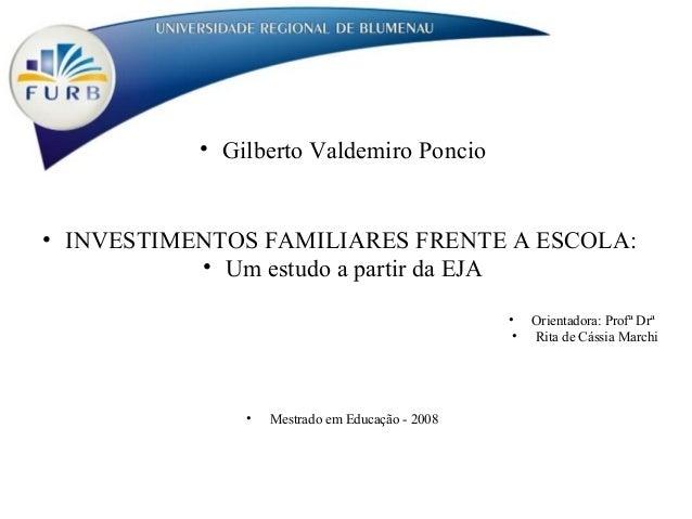 • Gilberto Valdemiro Poncio • INVESTIMENTOS FAMILIARES FRENTE A ESCOLA: • Um estudo a partir da EJA • Orientadora: Profª D...
