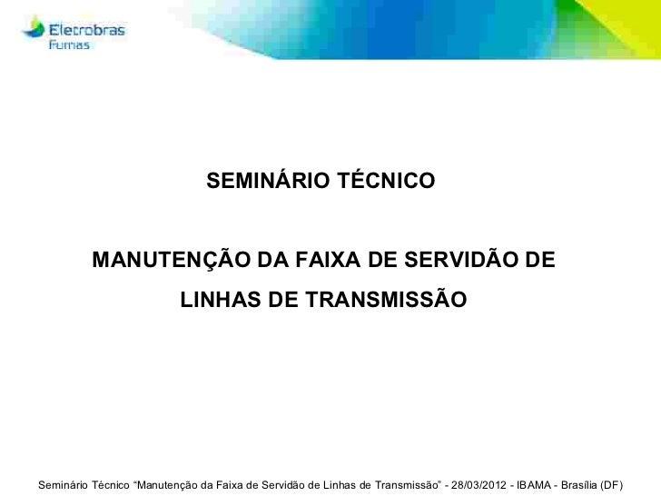 SEMINÁRIO TÉCNICO          MANUTENÇÃO DA FAIXA DE SERVIDÃO DE                           LINHAS DE TRANSMISSÃOSeminário Téc...