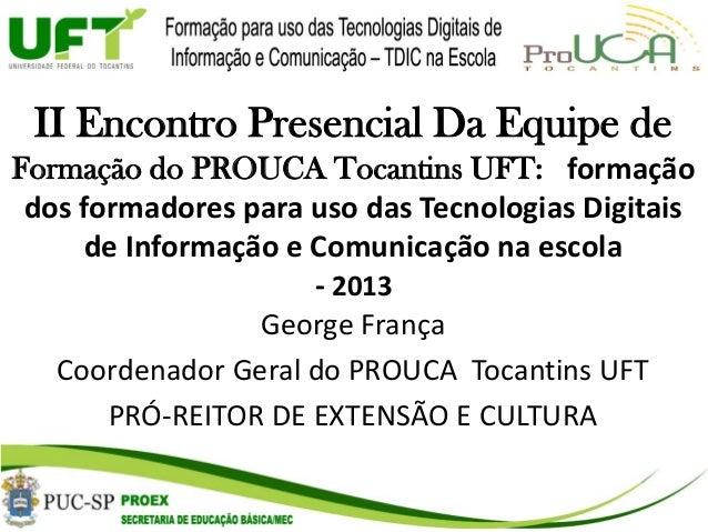 II Encontro Presencial Da Equipe de Formação do PROUCA Tocantins UFT: formação dos formadores para uso das Tecnologias Dig...