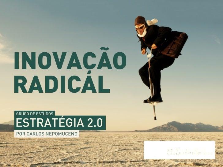 INOVAÇÃORADICALGRUPO DE ESTUDOSESTRATÉGIA 2.0POR CARLOS NEPOMUCENO                        REALIZAÇÃO:                     ...