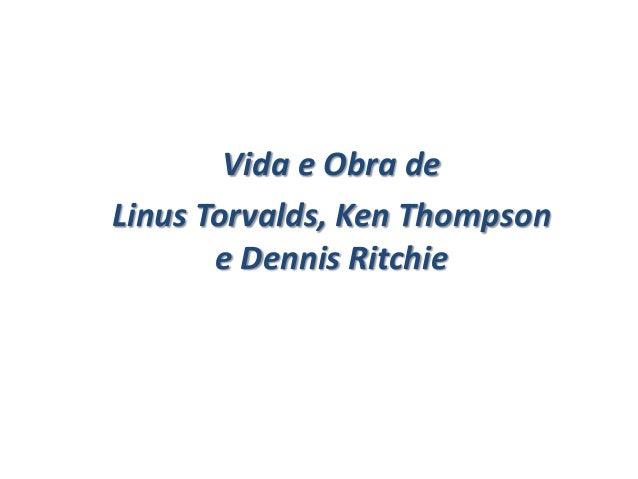 Vida e Obra de Linus Torvalds, Ken Thompson e Dennis Ritchie