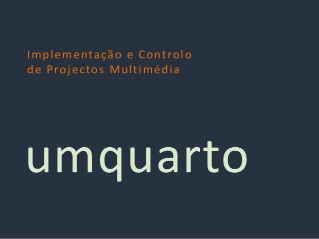 Implementação e Controlo de Projectos Multimédia umquarto