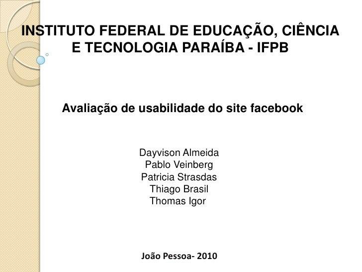 INSTITUTO FEDERAL DE EDUCAÇÃO, CIÊNCIA E TECNOLOGIA PARAÍBA - IFPB<br />Avaliação de usabilidade do site facebook<br />Day...