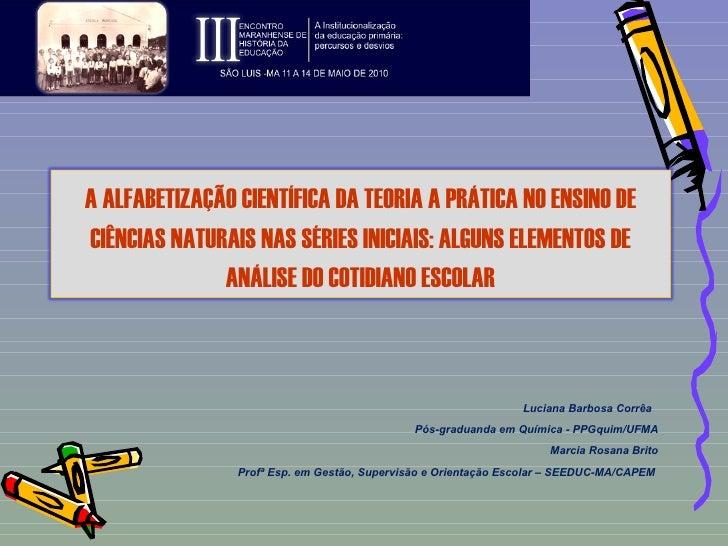 Luciana Barbosa Corrêa  Pós-graduanda em Química - PPGquim/UFMA Marcia Rosana Brito Profª Esp. em  Gestão, Supervisão e Or...