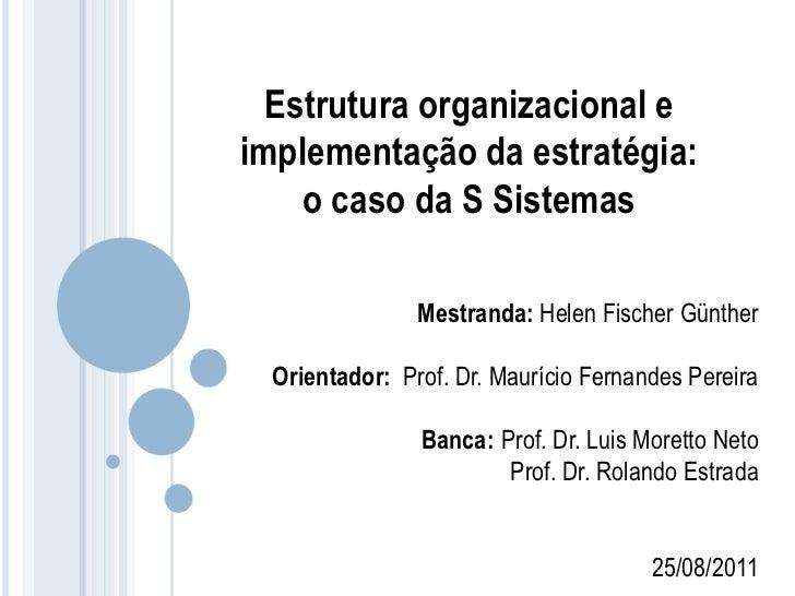 Estrutura organizacional eimplementação da estratégia:    o caso da S Sistemas               Mestranda: Helen Fischer Günt...